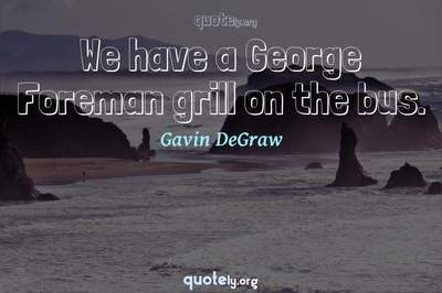 Photo Quote of We have a George Foreman grill on the bus.