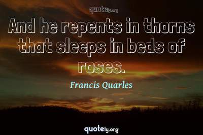 Photo Quote of And he repents in thorns that sleeps in beds of roses.