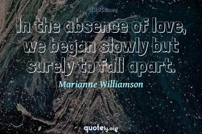 Photo Quote of In the absence of love, we began slowly but surely to fall apart.