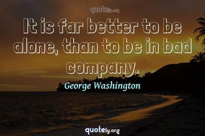 Photo Quote of It is far better to be alone, than to be in bad company.
