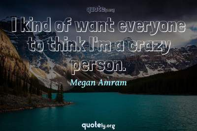 Photo Quote of I kind of want everyone to think I'm a crazy person.