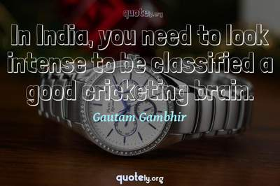 Photo Quote of In India, you need to look intense to be classified a good cricketing brain.