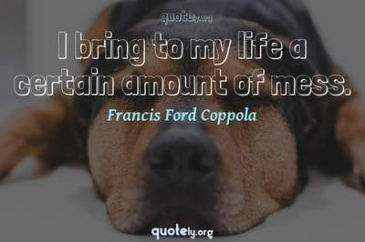 Photo Quote of I bring to my life a certain amount of mess.