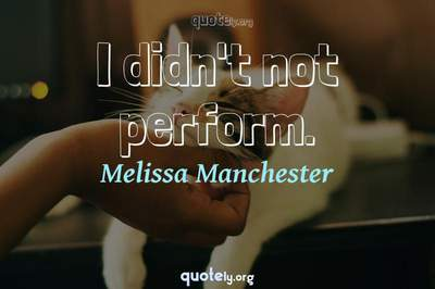 Photo Quote of I didn't not perform.
