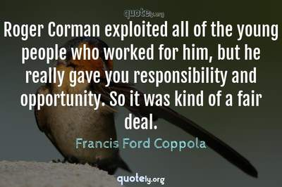 Photo Quote of Roger Corman exploited all of the young people who worked for him, but he really gave you responsibility and opportunity. So it was kind of a fair deal.
