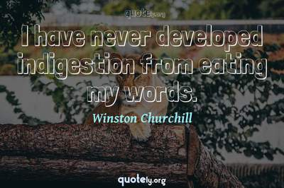 Photo Quote of I have never developed indigestion from eating my words.