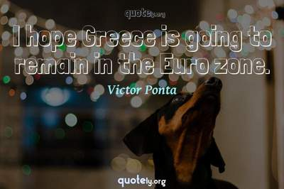 Photo Quote of I hope Greece is going to remain in the Euro zone.