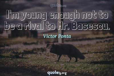 Photo Quote of I'm young enough not to be a rival to Mr. Basescu.