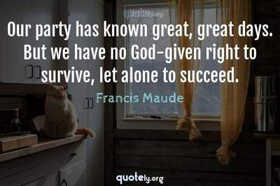 Photo Quote of Our party has known great, great days. But we have no God-given right to survive, let alone to succeed.