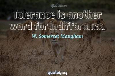Photo Quote of Tolerance is another word for indifference.