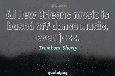 Photo Quote of All New Orleans music is based off dance music, even jazz.