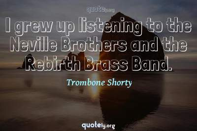 Photo Quote of I grew up listening to the Neville Brothers and the Rebirth Brass Band.