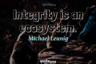 Photo Quote of Integrity is an ecosystem.