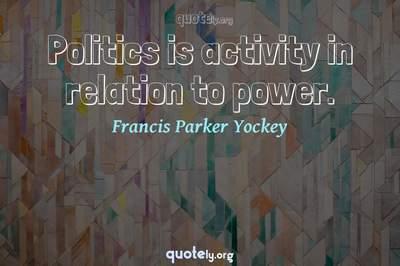 Photo Quote of Politics is activity in relation to power.