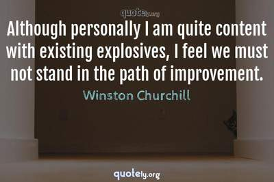 Photo Quote of Although personally I am quite content with existing explosives, I feel we must not stand in the path of improvement.
