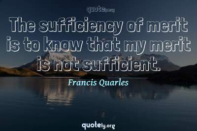 Photo Quote of The sufficiency of merit is to know that my merit is not sufficient.