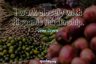 Photo Quote of I work closely with Hispanic leadership.