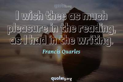 Photo Quote of I wish thee as much pleasure in the reading, as I had in the writing.