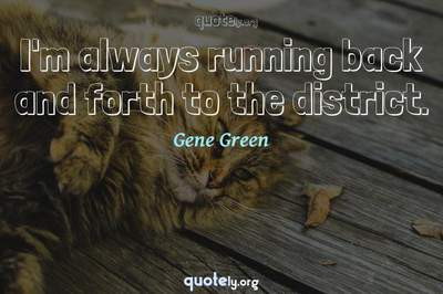 Photo Quote of I'm always running back and forth to the district.