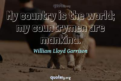 Photo Quote of My country is the world; my countrymen are mankind.
