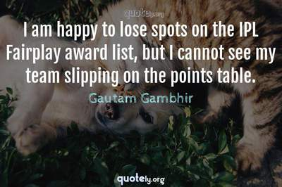 Photo Quote of I am happy to lose spots on the IPL Fairplay award list, but I cannot see my team slipping on the points table.