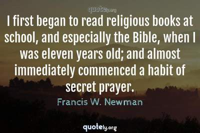 Photo Quote of I first began to read religious books at school, and especially the Bible, when I was eleven years old; and almost immediately commenced a habit of secret prayer.