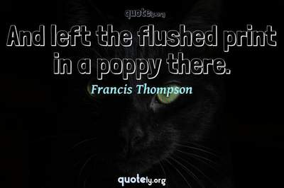 Photo Quote of And left the flushed print in a poppy there.