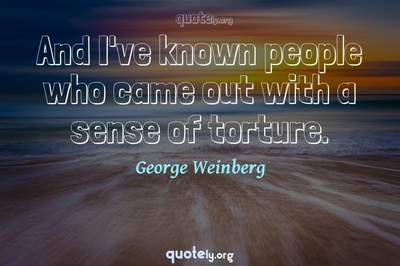 Photo Quote of And I've known people who came out with a sense of torture.