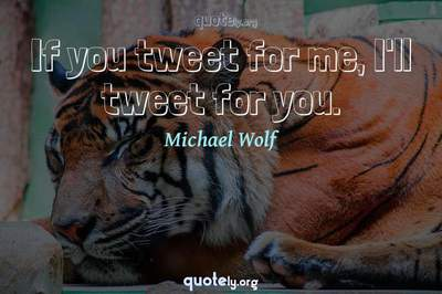 Photo Quote of If you tweet for me, I'll tweet for you.