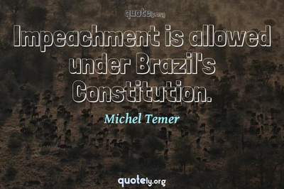 Photo Quote of Impeachment is allowed under Brazil's Constitution.
