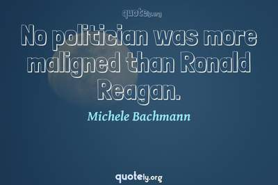 Photo Quote of No politician was more maligned than Ronald Reagan.