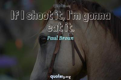 Photo Quote of If I shoot it, I'm gonna eat it.
