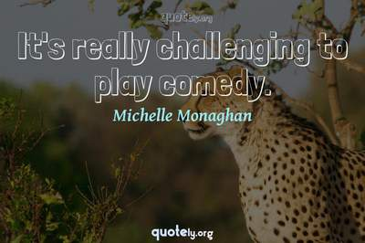 Photo Quote of It's really challenging to play comedy.