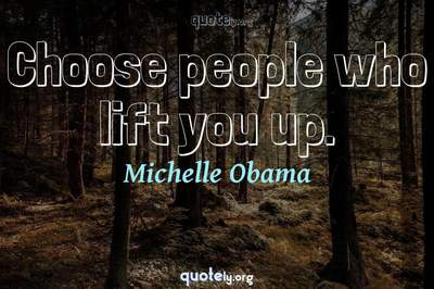 Photo Quote of Choose people who lift you up.