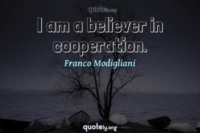 Photo Quote of I am a believer in cooperation.