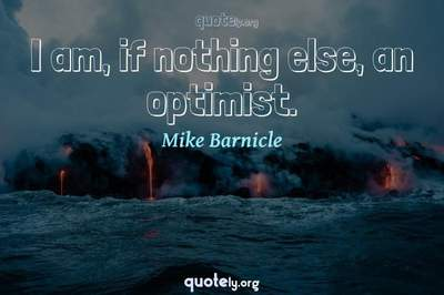 Photo Quote of I am, if nothing else, an optimist.