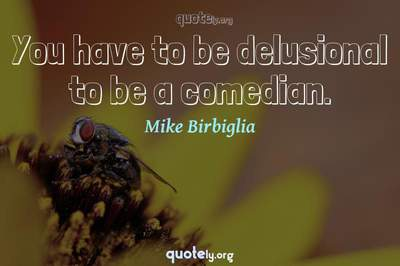 Photo Quote of You have to be delusional to be a comedian.