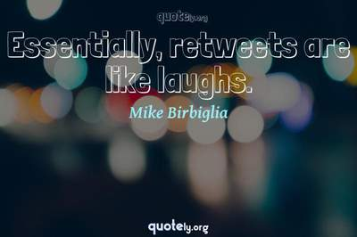 Photo Quote of Essentially, retweets are like laughs.