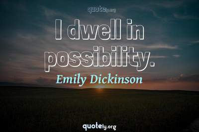 Photo Quote of I dwell in possibility.