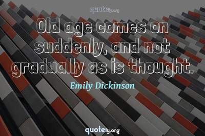 Photo Quote of Old age comes on suddenly, and not gradually as is thought.