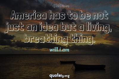 Photo Quote of America has to be not just an idea but a living, breathing thing.