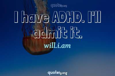 Photo Quote of I have ADHD. I'll admit it.