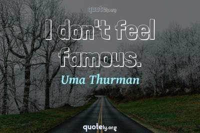 Photo Quote of I don't feel famous.