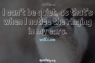 Photo Quote of I can't be quiet, as that's when I notice the ringing in my ears.