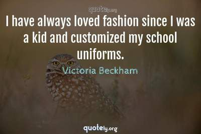 Photo Quote of I have always loved fashion since I was a kid and customized my school uniforms.