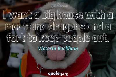 Photo Quote of I want a big house with a moat and dragons and a fort to keep people out.