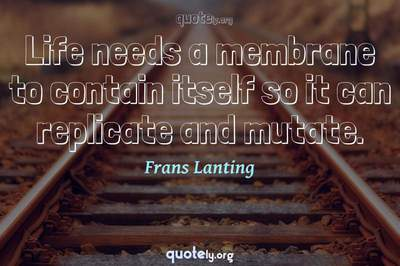Photo Quote of Life needs a membrane to contain itself so it can replicate and mutate.