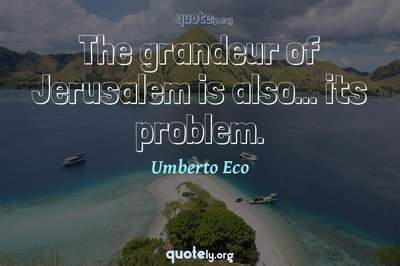 Photo Quote of The grandeur of Jerusalem is also... its problem.