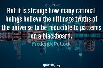 Photo Quote of But it is strange how many rational beings believe the ultimate truths of the universe to be reducible to patterns on a blackboard.