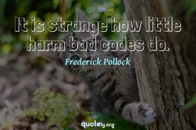 Photo Quote of It is strange how little harm bad codes do.